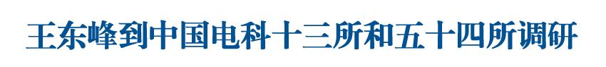 王東峰到中國電科十三所和五十四所調研