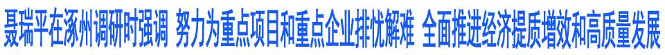 聂瑞平在涿州市调研重点项目建设和包联企业时强调 努力为重点项目和重点企业排忧解难 全面推进经济提质增效和高质量发展