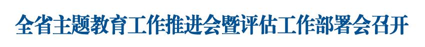 全省主题教育工作推进会暨主题教育评估工作部署会召开 王东峰作批示
