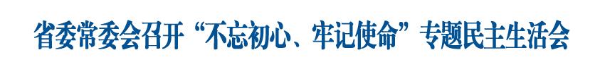"""省委常委会利用一天时间召开""""不忘初心、牢记使命""""专题民主生活会"""