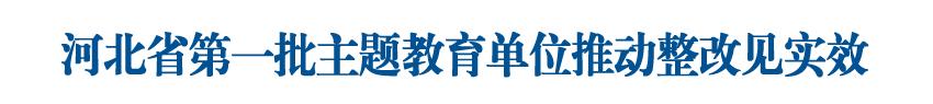 河北省第一批主题教育单位推动整改见实效