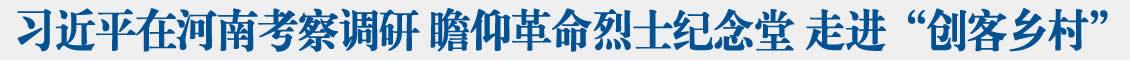 """习近平在河南考察调研 瞻仰革命烈士纪念堂 走进""""创客乡村"""""""