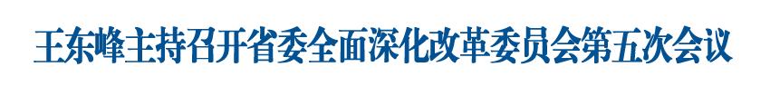 王东峰主持召开省委全面深化改革委员会第五次会议