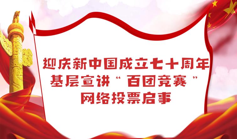 """迎庆新中国成立七十周年 基层宣讲""""百团竞赛""""网络投票"""