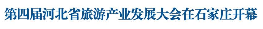 第四届河北省旅游产业发展大会在石家庄开幕