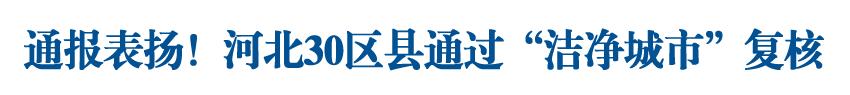"""通報表揚!河北30區縣通過""""潔凈城市""""復核!"""