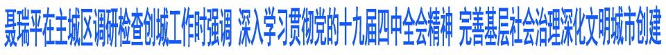 聶瑞平在主城區調研檢查創城工作時強調 深入學習貫徹黨的十九屆四中全會精神 完善基層社會治理深化文明城市創建