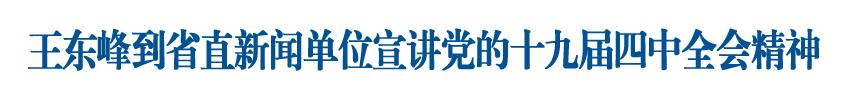 王东峰到省直新闻单位宣讲党的十九届四中全会精神