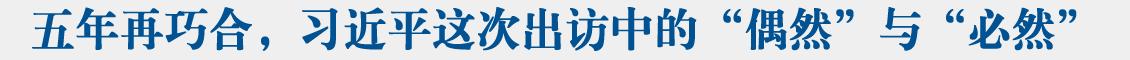 """联播+  五年再巧合,习近平这次出访中的""""偶然""""与""""必然"""""""