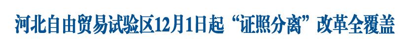 """河北自由贸易试验区12月1日起""""证照分离""""改革全覆盖<br>审批事项管理清单化、法治化"""