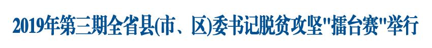 """2019年第三期全省县(市、区)委书记脱贫攻坚""""擂台赛""""举行"""