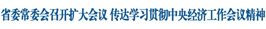 省委常委会召开扩大会议,传达学习贯彻中央经济工作会议精神