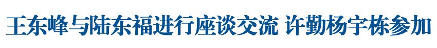 王东峰与陆东福进行座谈交流