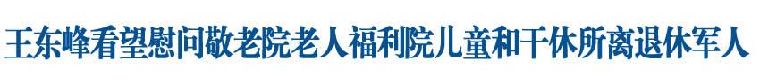 王东峰在石家庄市看望慰问敬老院老人福利院儿童和干休所离退休军人