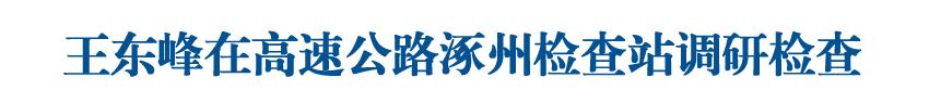 王東峰在高速公路涿州檢查站調研檢查