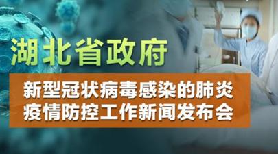 湖北省新型冠狀病毒肺炎疫情防控工作新聞發布會