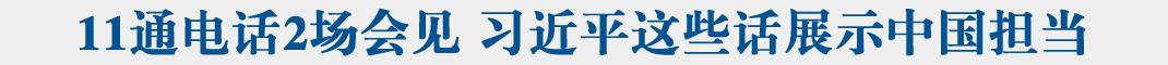 聯播+|11通電話2場會見 習(xi)近平這些(xie)話展示(shi)中(zhong)國(guo)擔當