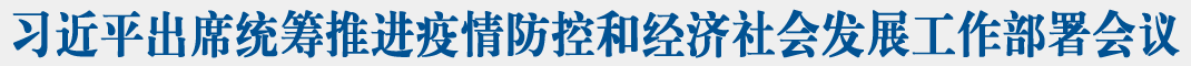 新华社快讯:习近平出席统筹推进新冠肺炎疫情防控和经济社会发展工作部署会议并发表重要讲话