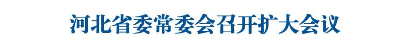 河北省委常委会召开扩大会议