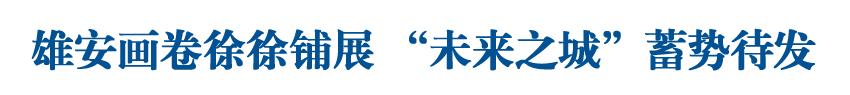 """雄安画卷徐徐铺展 """"未来之城""""蓄势待发——雄安新区设立三周年巡礼"""