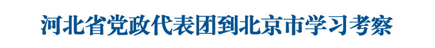 河北省黨政代表團到北京市學習考察