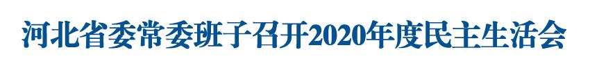 河北省委常委班子召开2020年度民主生活会 王东峰主持会议并讲话