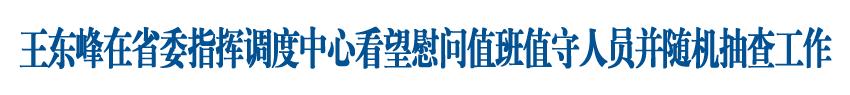 王東峰在省委指揮調度中心看望慰問值班值守人員并隨機抽查工作
