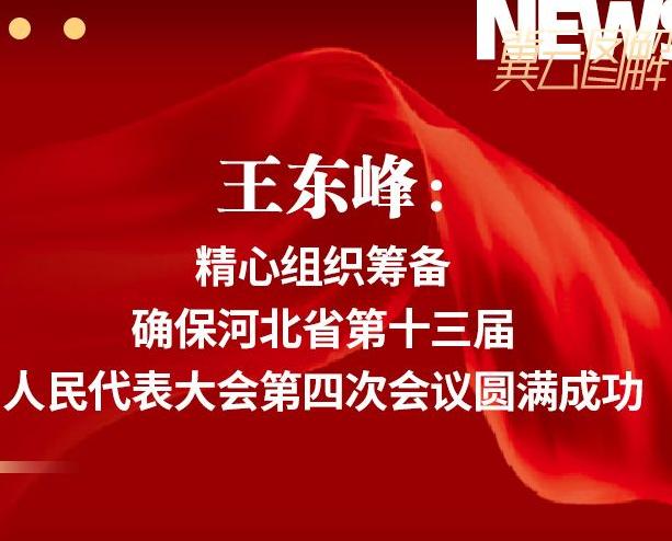 王東峰:精心組織籌備 確保河北省第十三屆人民代表大會第四次會議圓滿成功