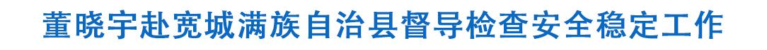 董晓宇赴宽城满族自治县督导检查安全稳定工作